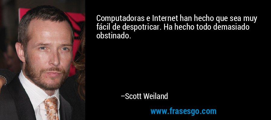 Computadoras e Internet han hecho que sea muy fácil de despotricar. Ha hecho todo demasiado obstinado. – Scott Weiland