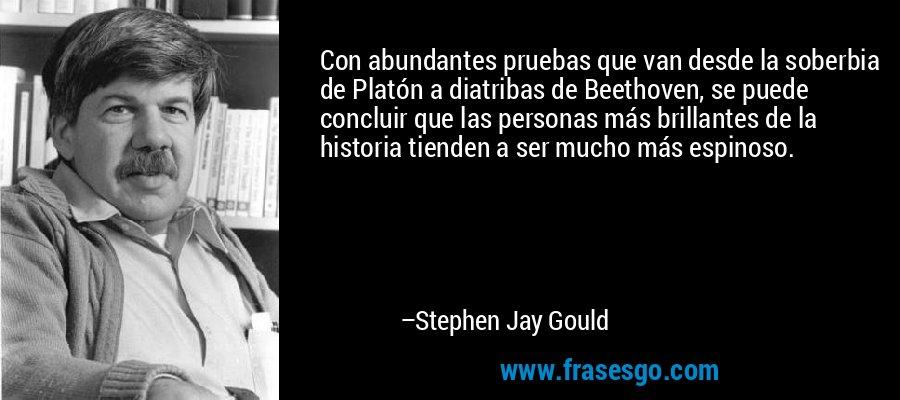 Con abundantes pruebas que van desde la soberbia de Platón a diatribas de Beethoven, se puede concluir que las personas más brillantes de la historia tienden a ser mucho más espinoso. – Stephen Jay Gould