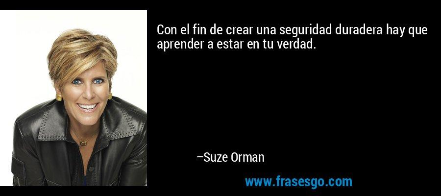 Con el fin de crear una seguridad duradera hay que aprender a estar en tu verdad. – Suze Orman