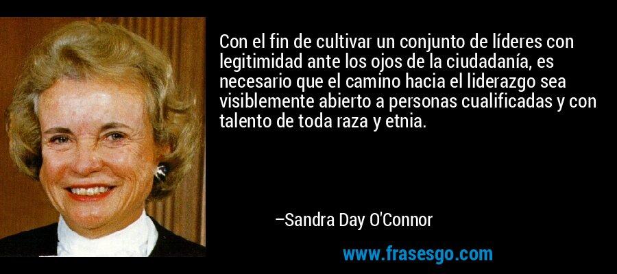 Con el fin de cultivar un conjunto de líderes con legitimidad ante los ojos de la ciudadanía, es necesario que el camino hacia el liderazgo sea visiblemente abierto a personas cualificadas y con talento de toda raza y etnia. – Sandra Day O'Connor