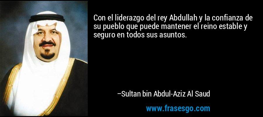 Con el liderazgo del rey Abdullah y la confianza de su pueblo que puede mantener el reino estable y seguro en todos sus asuntos. – Sultan bin Abdul-Aziz Al Saud