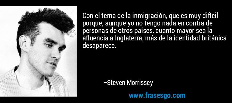 Con el tema de la inmigración, que es muy difícil porque, aunque yo no tengo nada en contra de personas de otros países, cuanto mayor sea la afluencia a Inglaterra, más de la identidad británica desaparece. – Steven Morrissey