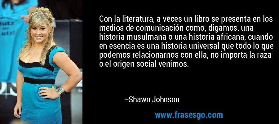 Con la literatura, a veces un libro se presenta en los medios de comunicación como, digamos, una historia musulmana o una historia africana, cuando en esencia es una historia universal que todo lo que podemos relacionarnos con ella, no importa la raza o el origen social venimos. – Shawn Johnson