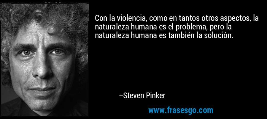 Con la violencia, como en tantos otros aspectos, la naturaleza humana es el problema, pero la naturaleza humana es también la solución. – Steven Pinker