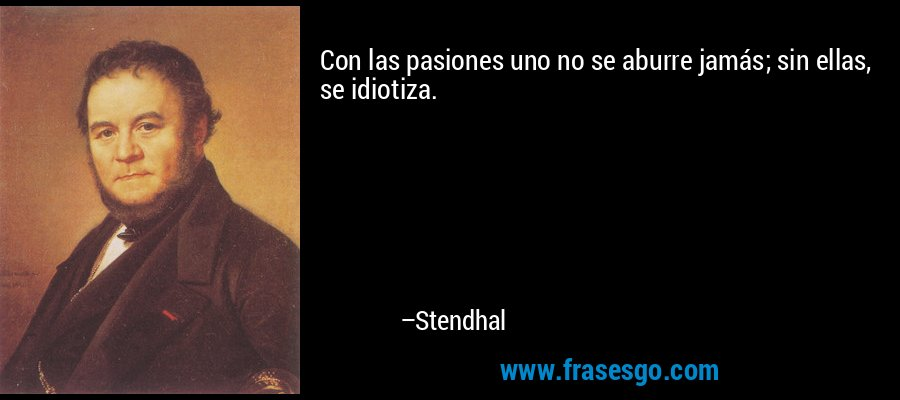 Con las pasiones uno no se aburre jamás; sin ellas, se idiotiza. – Stendhal