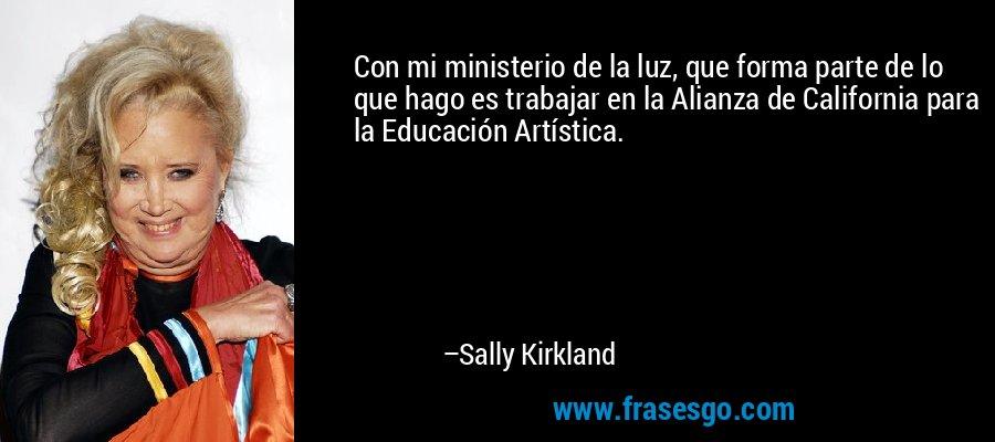 Con mi ministerio de la luz, que forma parte de lo que hago es trabajar en la Alianza de California para la Educación Artística. – Sally Kirkland