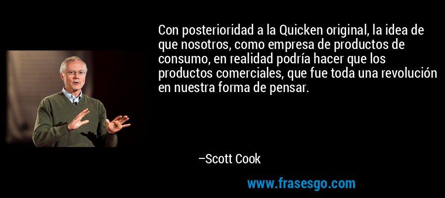 Con posterioridad a la Quicken original, la idea de que nosotros, como empresa de productos de consumo, en realidad podría hacer que los productos comerciales, que fue toda una revolución en nuestra forma de pensar. – Scott Cook