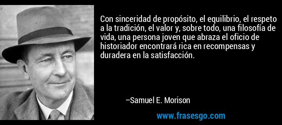 Con sinceridad de propósito, el equilibrio, el respeto a la tradición, el valor y, sobre todo, una filosofía de vida, una persona joven que abraza el oficio de historiador encontrará rica en recompensas y duradera en la satisfacción. – Samuel E. Morison