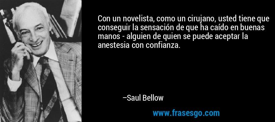 Con un novelista, como un cirujano, usted tiene que conseguir la sensación de que ha caído en buenas manos - alguien de quien se puede aceptar la anestesia con confianza. – Saul Bellow