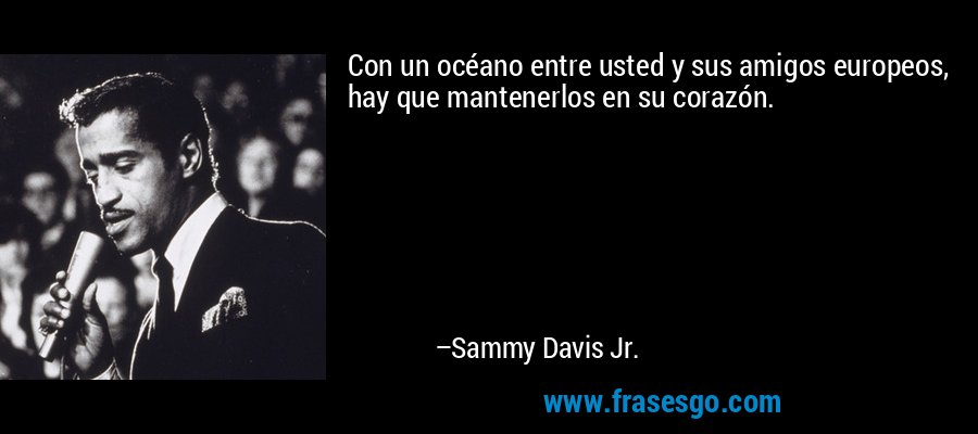 Con un océano entre usted y sus amigos europeos, hay que mantenerlos en su corazón. – Sammy Davis Jr.