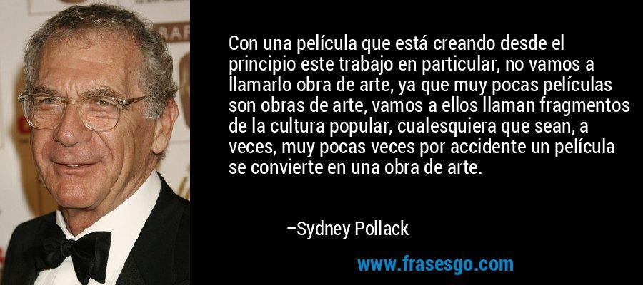 Con una película que está creando desde el principio este trabajo en particular, no vamos a llamarlo obra de arte, ya que muy pocas películas son obras de arte, vamos a ellos llaman fragmentos de la cultura popular, cualesquiera que sean, a veces, muy pocas veces por accidente un película se convierte en una obra de arte. – Sydney Pollack