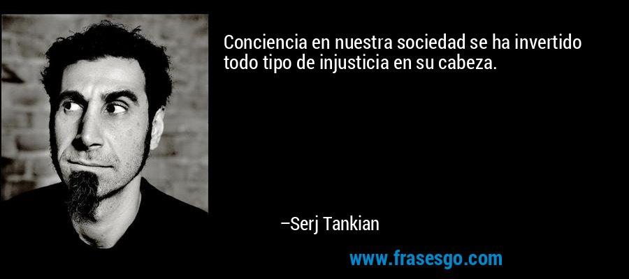 Conciencia en nuestra sociedad se ha invertido todo tipo de injusticia en su cabeza. – Serj Tankian
