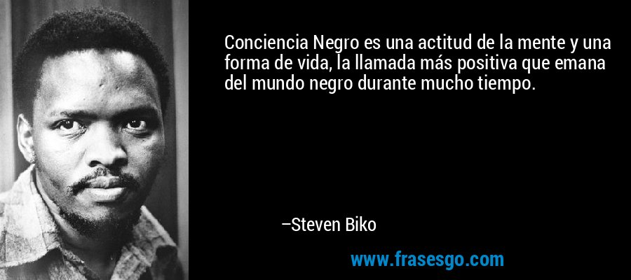 Conciencia Negro es una actitud de la mente y una forma de vida, la llamada más positiva que emana del mundo negro durante mucho tiempo. – Steven Biko