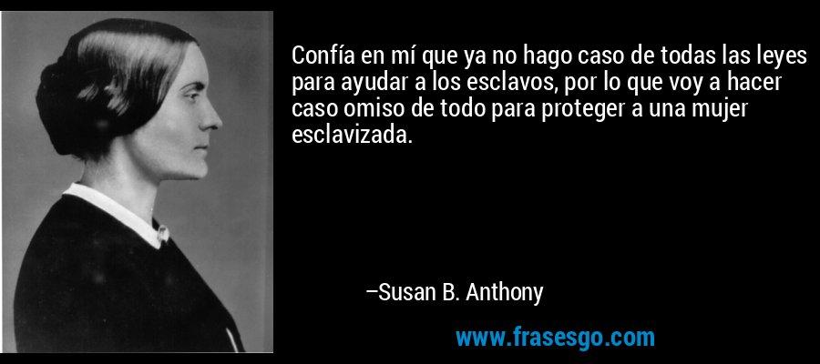 Confía en mí que ya no hago caso de todas las leyes para ayudar a los esclavos, por lo que voy a hacer caso omiso de todo para proteger a una mujer esclavizada. – Susan B. Anthony