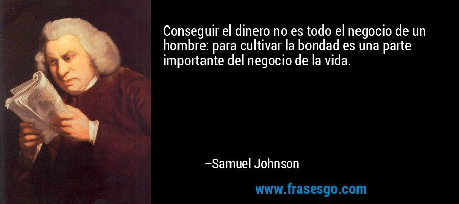 Conseguir el dinero no es todo el negocio de un hombre: para cultivar la bondad es una parte importante del negocio de la vida. – Samuel Johnson