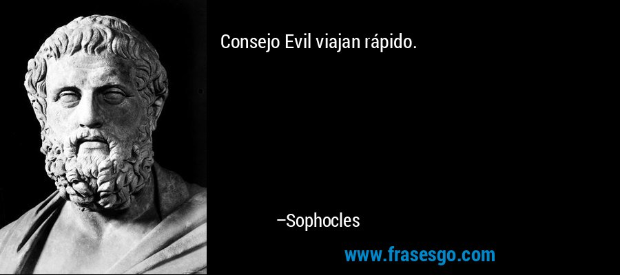 Consejo Evil viajan rápido. – Sophocles