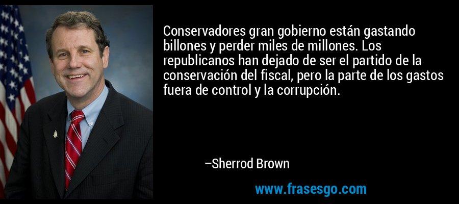 Conservadores gran gobierno están gastando billones y perder miles de millones. Los republicanos han dejado de ser el partido de la conservación del fiscal, pero la parte de los gastos fuera de control y la corrupción. – Sherrod Brown