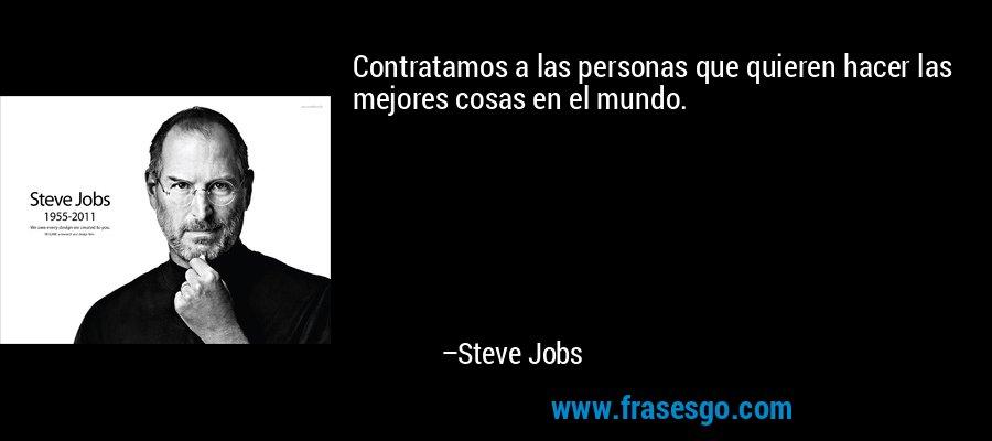 Contratamos a las personas que quieren hacer las mejores cosas en el mundo. – Steve Jobs