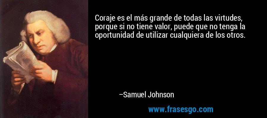 Coraje es el más grande de todas las virtudes, porque si no tiene valor, puede que no tenga la oportunidad de utilizar cualquiera de los otros. – Samuel Johnson