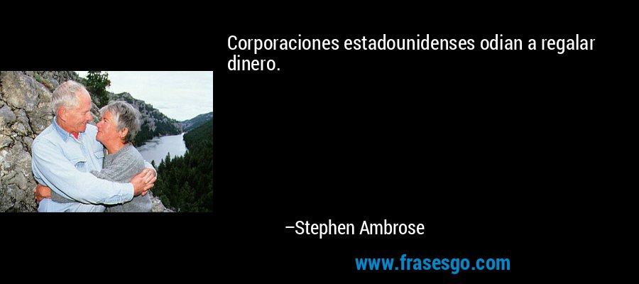 Corporaciones estadounidenses odian a regalar dinero. – Stephen Ambrose