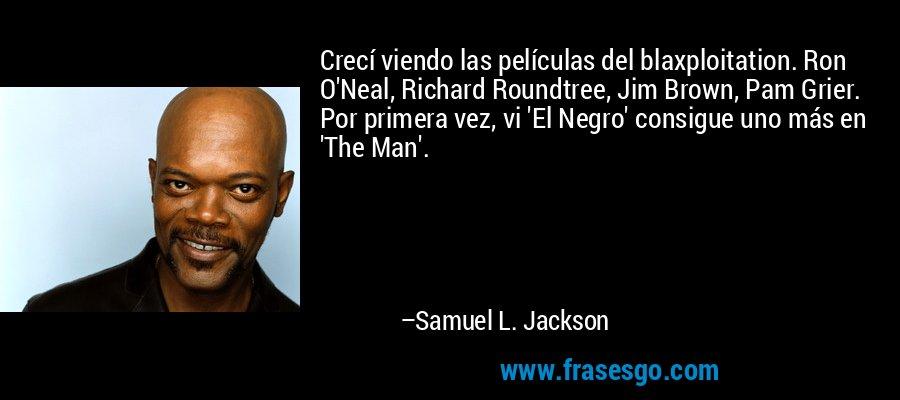 Crecí viendo las películas del blaxploitation. Ron O'Neal, Richard Roundtree, Jim Brown, Pam Grier. Por primera vez, vi 'El Negro' consigue uno más en 'The Man'. – Samuel L. Jackson