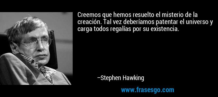 Creemos que hemos resuelto el misterio de la creación. Tal vez deberíamos patentar el universo y carga todos regalías por su existencia. – Stephen Hawking