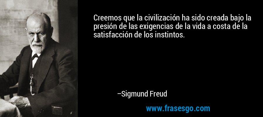 Creemos que la civilización ha sido creada bajo la presión de las exigencias de la vida a costa de la satisfacción de los instintos. – Sigmund Freud