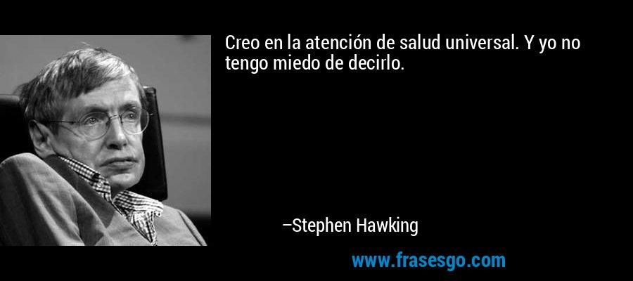 Creo en la atención de salud universal. Y yo no tengo miedo de decirlo. – Stephen Hawking