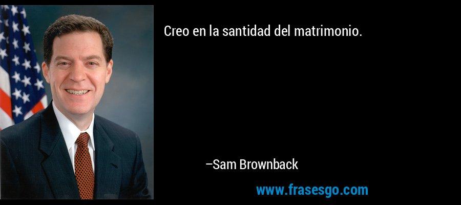 Creo en la santidad del matrimonio. – Sam Brownback