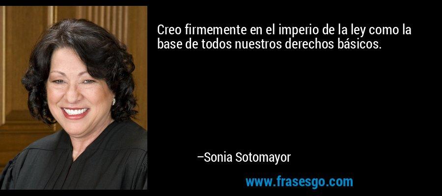 Creo firmemente en el imperio de la ley como la base de todos nuestros derechos básicos. – Sonia Sotomayor