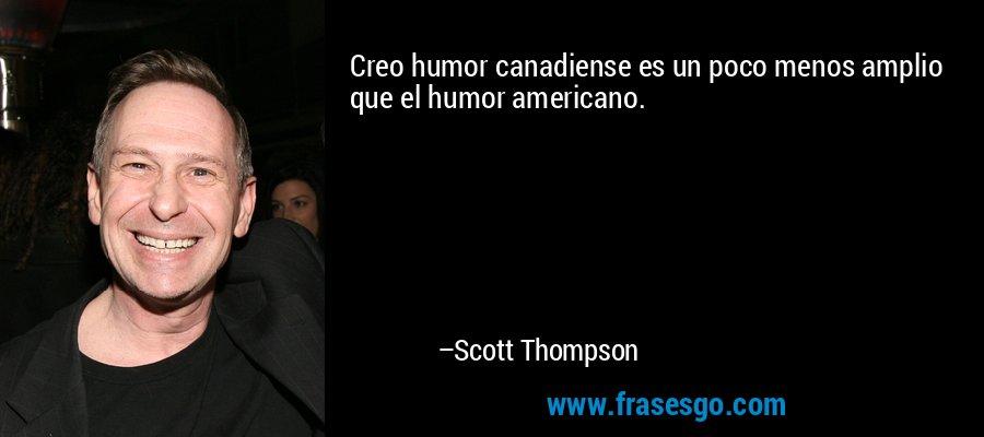 Creo humor canadiense es un poco menos amplio que el humor americano. – Scott Thompson