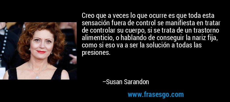 Creo que a veces lo que ocurre es que toda esta sensación fuera de control se manifiesta en tratar de controlar su cuerpo, si se trata de un trastorno alimenticio, o hablando de conseguir la nariz fija, como si eso va a ser la solución a todas las presiones. – Susan Sarandon
