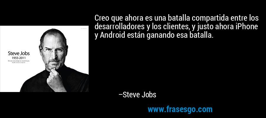 Creo que ahora es una batalla compartida entre los desarrolladores y los clientes, y justo ahora iPhone y Android están ganando esa batalla. – Steve Jobs
