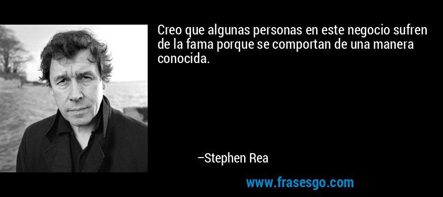 Creo que algunas personas en este negocio sufren de la fama porque se comportan de una manera conocida. – Stephen Rea
