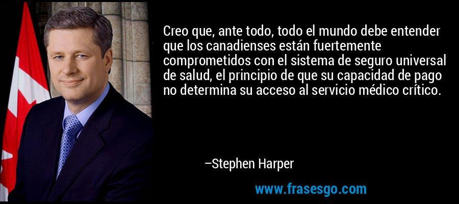 Creo que, ante todo, todo el mundo debe entender que los canadienses están fuertemente comprometidos con el sistema de seguro universal de salud, el principio de que su capacidad de pago no determina su acceso al servicio médico crítico. – Stephen Harper