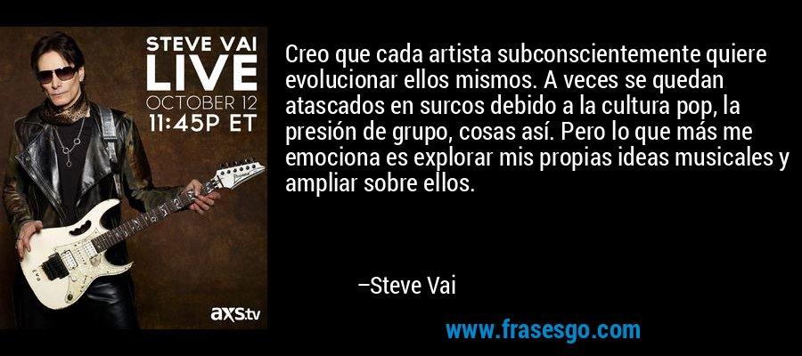 Creo que cada artista subconscientemente quiere evolucionar ellos mismos. A veces se quedan atascados en surcos debido a la cultura pop, la presión de grupo, cosas así. Pero lo que más me emociona es explorar mis propias ideas musicales y ampliar sobre ellos. – Steve Vai
