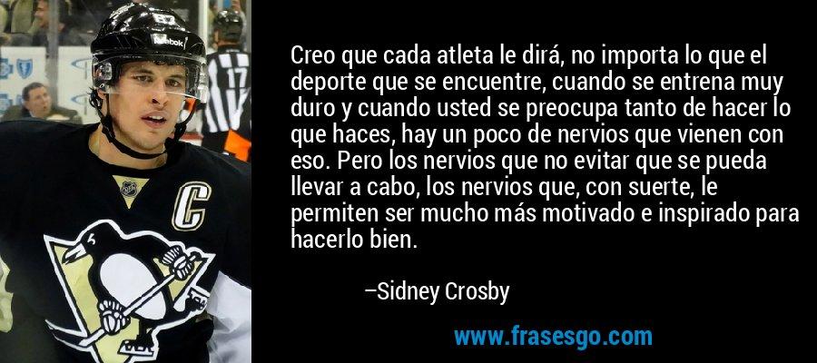 Creo que cada atleta le dirá, no importa lo que el deporte que se encuentre, cuando se entrena muy duro y cuando usted se preocupa tanto de hacer lo que haces, hay un poco de nervios que vienen con eso. Pero los nervios que no evitar que se pueda llevar a cabo, los nervios que, con suerte, le permiten ser mucho más motivado e inspirado para hacerlo bien. – Sidney Crosby