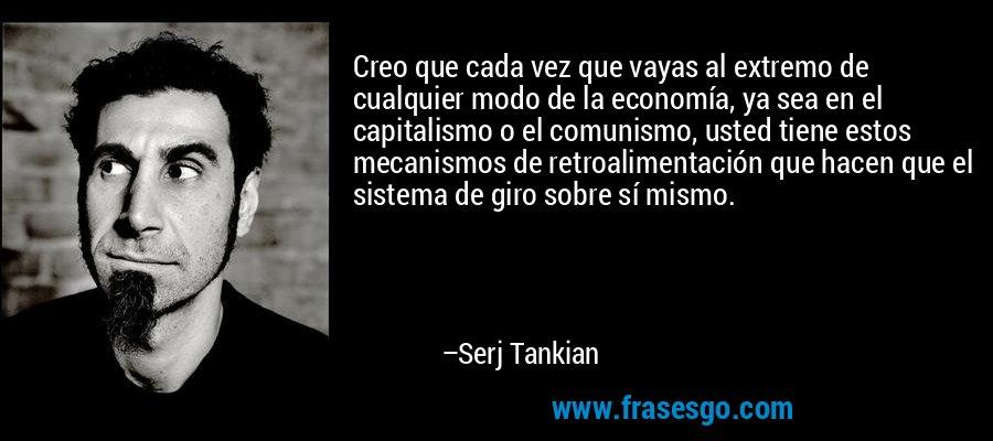 Creo que cada vez que vayas al extremo de cualquier modo de la economía, ya sea en el capitalismo o el comunismo, usted tiene estos mecanismos de retroalimentación que hacen que el sistema de giro sobre sí mismo. – Serj Tankian