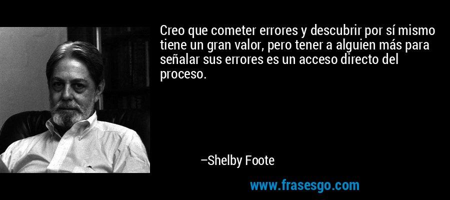 Creo que cometer errores y descubrir por sí mismo tiene un gran valor, pero tener a alguien más para señalar sus errores es un acceso directo del proceso. – Shelby Foote