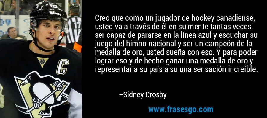 Creo que como un jugador de hockey canadiense, usted va a través de él en su mente tantas veces, ser capaz de pararse en la línea azul y escuchar su juego del himno nacional y ser un campeón de la medalla de oro, usted sueña con eso. Y para poder lograr eso y de hecho ganar una medalla de oro y representar a su país a su una sensación increíble. – Sidney Crosby