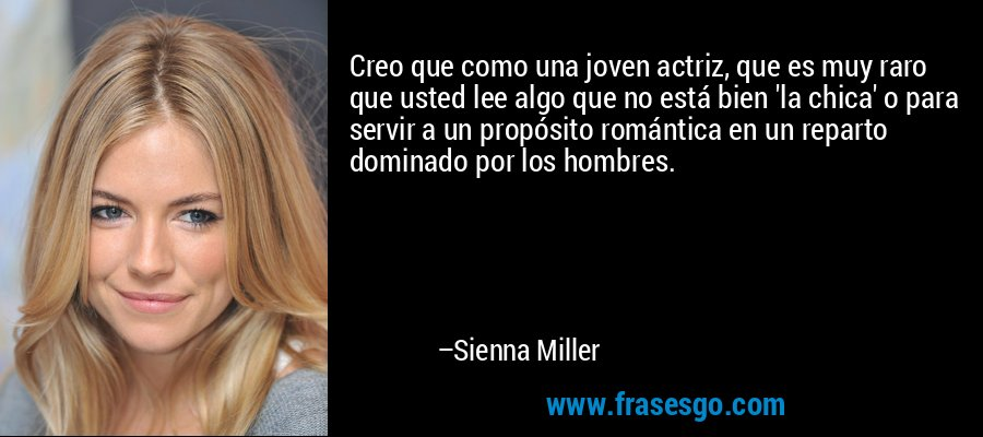 Creo que como una joven actriz, que es muy raro que usted lee algo que no está bien 'la chica' o para servir a un propósito romántica en un reparto dominado por los hombres. – Sienna Miller