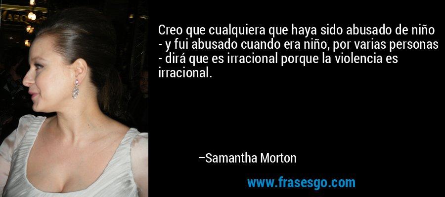 Creo que cualquiera que haya sido abusado de niño - y fui abusado cuando era niño, por varias personas - dirá que es irracional porque la violencia es irracional. – Samantha Morton