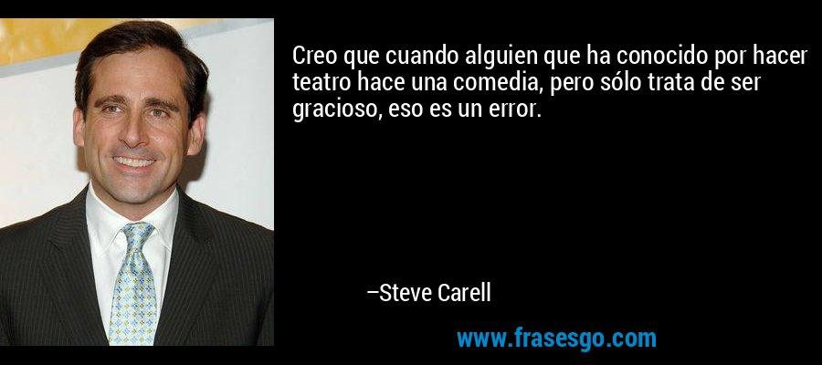 Creo que cuando alguien que ha conocido por hacer teatro hace una comedia, pero sólo trata de ser gracioso, eso es un error. – Steve Carell