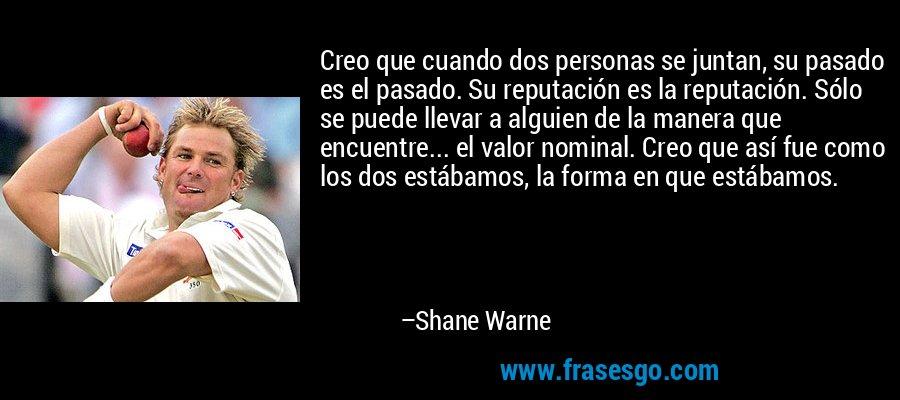 Creo que cuando dos personas se juntan, su pasado es el pasado. Su reputación es la reputación. Sólo se puede llevar a alguien de la manera que encuentre... el valor nominal. Creo que así fue como los dos estábamos, la forma en que estábamos. – Shane Warne