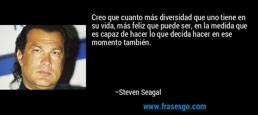 Creo que cuanto más diversidad que uno tiene en su vida, más feliz que puede ser, en la medida que es capaz de hacer lo que decida hacer en ese momento también. – Steven Seagal