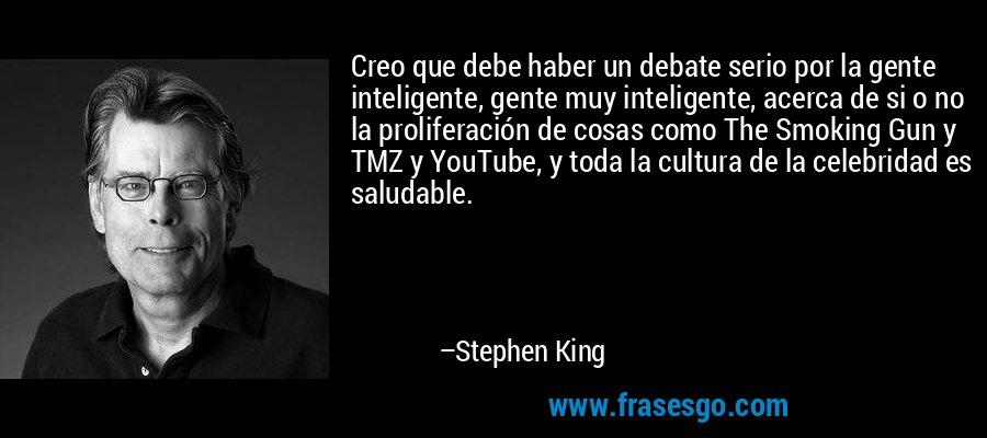 Creo que debe haber un debate serio por la gente inteligente, gente muy inteligente, acerca de si o no la proliferación de cosas como The Smoking Gun y TMZ y YouTube, y toda la cultura de la celebridad es saludable. – Stephen King