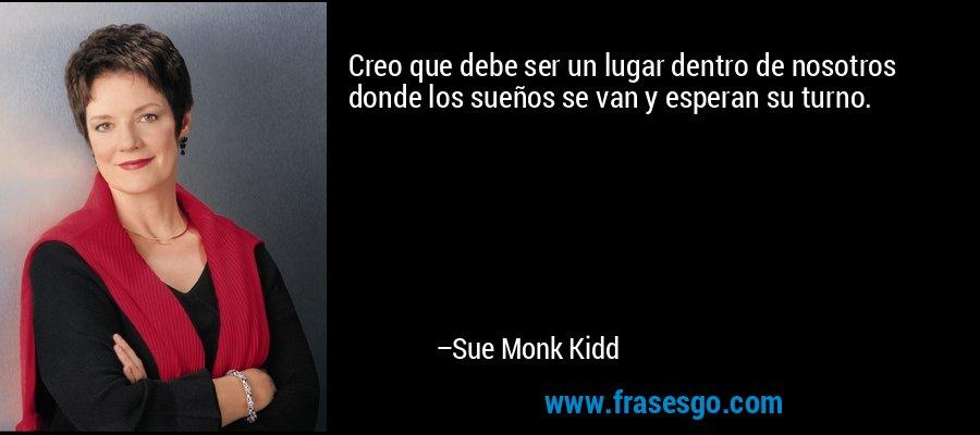 Creo que debe ser un lugar dentro de nosotros donde los sueños se van y esperan su turno. – Sue Monk Kidd
