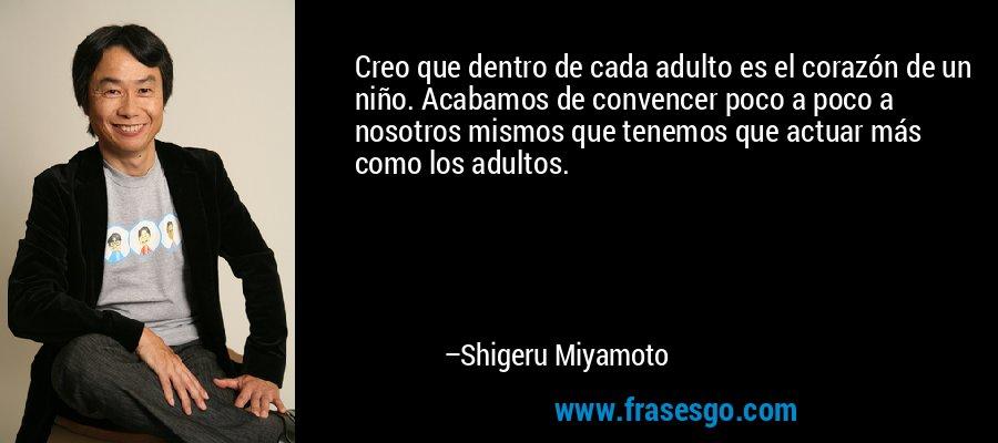 Creo que dentro de cada adulto es el corazón de un niño. Acabamos de convencer poco a poco a nosotros mismos que tenemos que actuar más como los adultos. – Shigeru Miyamoto