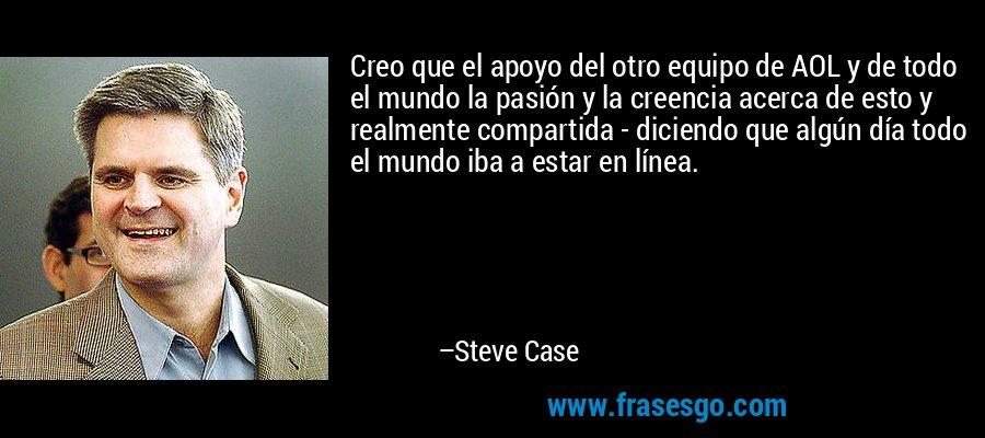 Creo que el apoyo del otro equipo de AOL y de todo el mundo la pasión y la creencia acerca de esto y realmente compartida - diciendo que algún día todo el mundo iba a estar en línea. – Steve Case