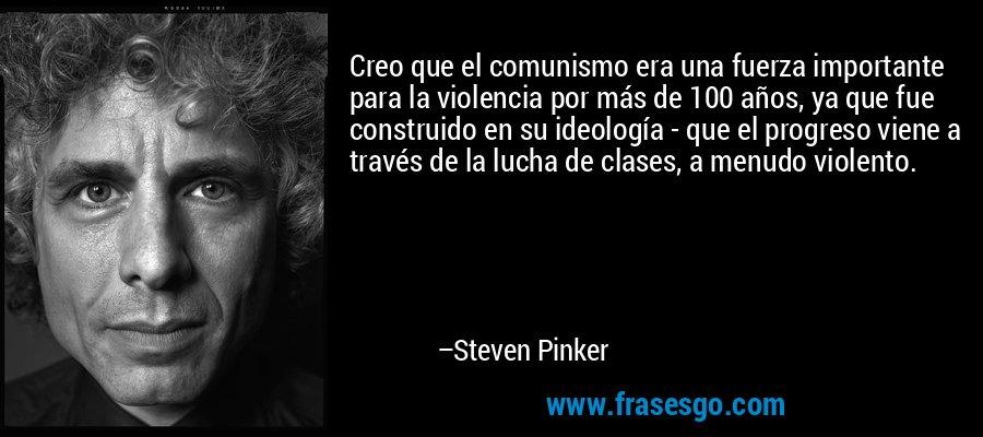 Creo que el comunismo era una fuerza importante para la violencia por más de 100 años, ya que fue construido en su ideología - que el progreso viene a través de la lucha de clases, a menudo violento. – Steven Pinker